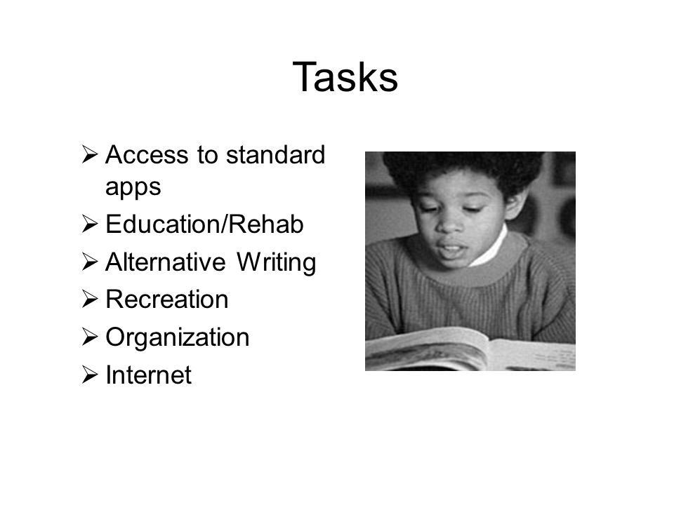 Tasks  Access to standard apps  Education/Rehab  Alternative Writing  Recreation  Organization  Internet