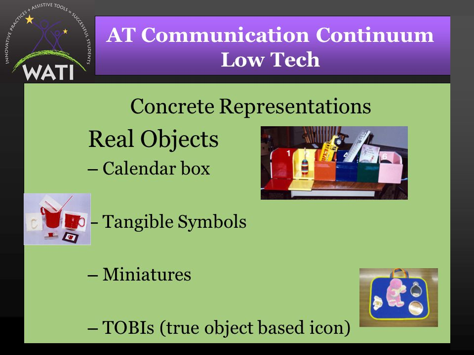 AT Communication Continuum Low Tech Concrete Representations Real Objects – Calendar box – Tangible Symbols – Miniatures – TOBIs (true object based icon)