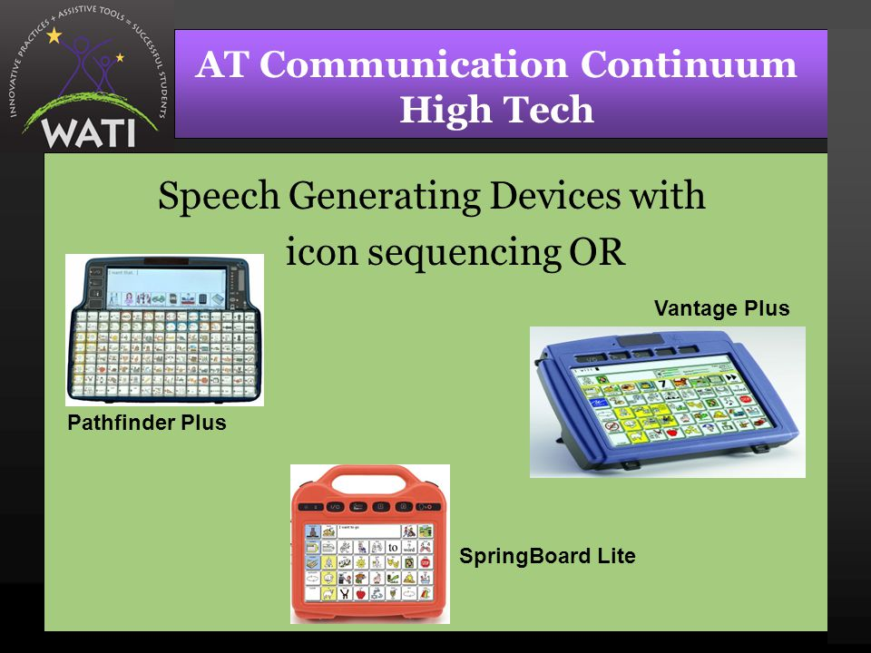 AT Communication Continuum High Tech Speech Generating Devices with icon sequencing OR Pathfinder Plus Vantage Plus SpringBoard Lite