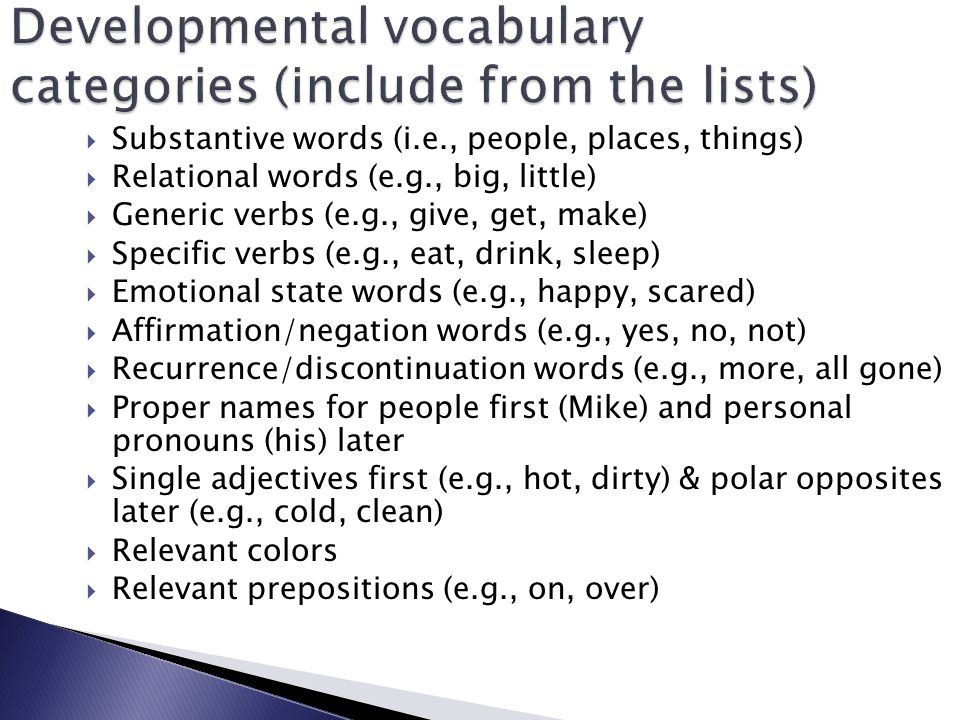  Substantive words (i.e., people, places, things)  Relational words (e.g., big, little)  Generic verbs (e.g., give, get, make)  Specific verbs (e.g., eat, drink, sleep)  Emotional state words (e.g., happy, scared)  Affirmation/negation words (e.g., yes, no, not)  Recurrence/discontinuation words (e.g., more, all gone)  Proper names for people first (Mike) and personal pronouns (his) later  Single adjectives first (e.g., hot, dirty) & polar opposites later (e.g., cold, clean)  Relevant colors  Relevant prepositions (e.g., on, over)