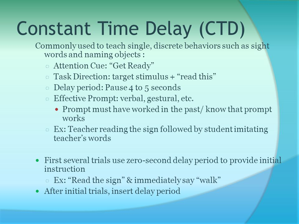 Constant Time Delay (CTD) Commonly used to teach single, discrete behaviors such as sight words and naming objects : ○ Attention Cue: Get Ready ○ Task Direction: target stimulus + read this ○ Delay period: Pause 4 to 5 seconds ○ Effective Prompt: verbal, gestural, etc.