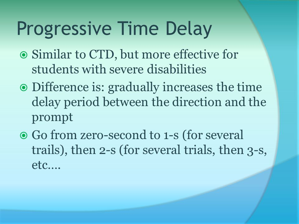 Progressive Time Delay  Similar to CTD, but more effective for students with severe disabilities  Difference is: gradually increases the time delay period between the direction and the prompt  Go from zero-second to 1-s (for several trails), then 2-s (for several trials, then 3-s, etc….