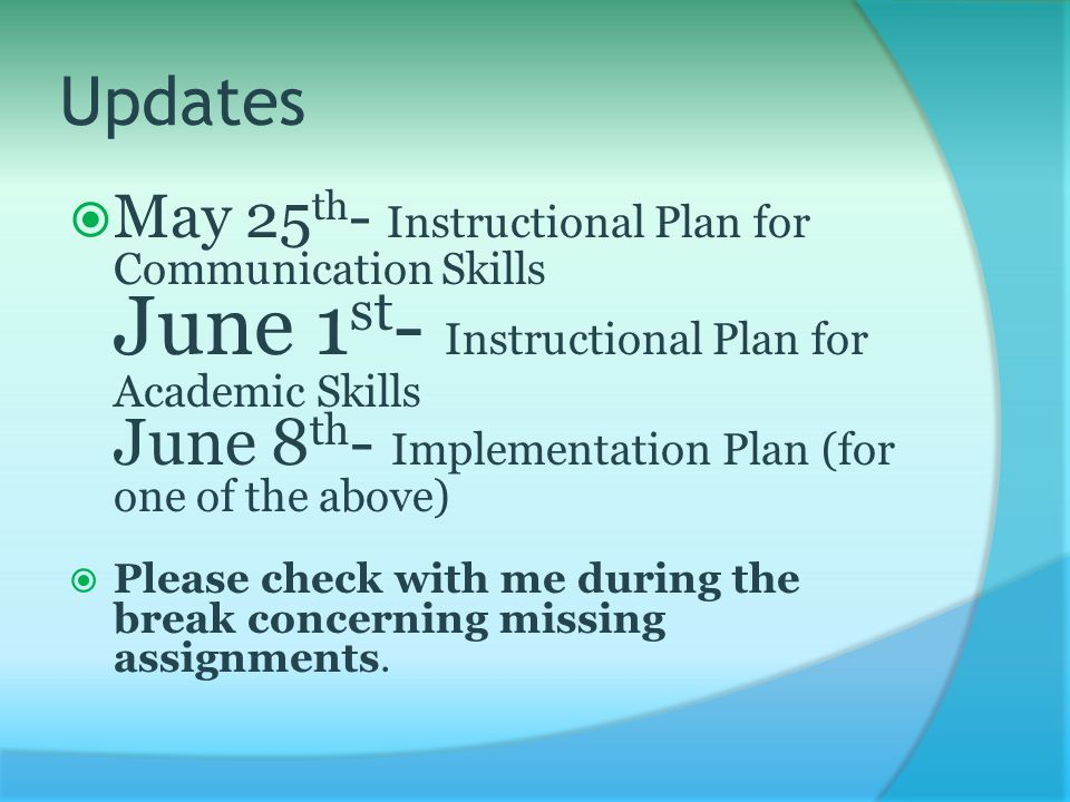 Updates  May 25 th - Instructional Plan for Communication Skills June 1 st - Instructional Plan for Academic Skills June 8 th - Implementation Plan (for one of the above)  Please check with me during the break concerning missing assignments.