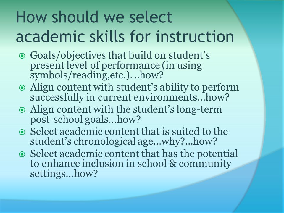 How should we select academic skills for instruction  Goals/objectives that build on student's present level of performance (in using symbols/reading,etc.)...how.