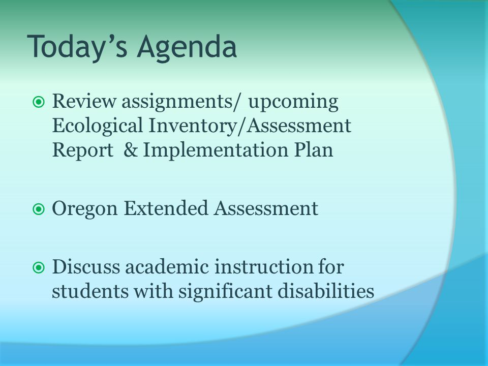 Today's Agenda  Review assignments/ upcoming Ecological Inventory/Assessment Report & Implementation Plan  Oregon Extended Assessment  Discuss academic instruction for students with significant disabilities