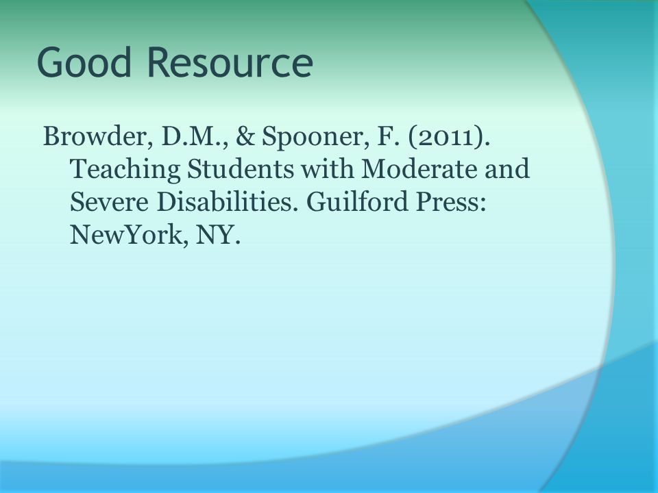 Good Resource Browder, D.M., & Spooner, F. (2011). Teaching Students with Moderate and Severe Disabilities. Guilford Press: NewYork, NY.