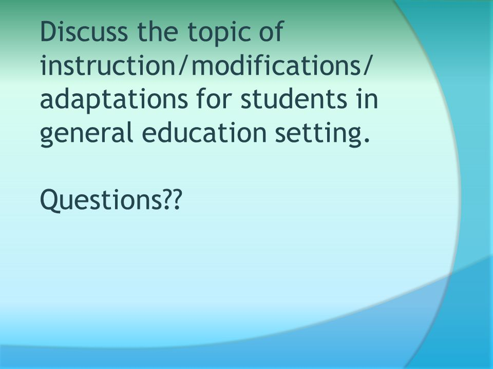 Discuss the topic of instruction/modifications/ adaptations for students in general education setting.