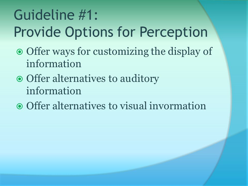 Guideline #1: Provide Options for Perception  Offer ways for customizing the display of information  Offer alternatives to auditory information  Offer alternatives to visual invormation