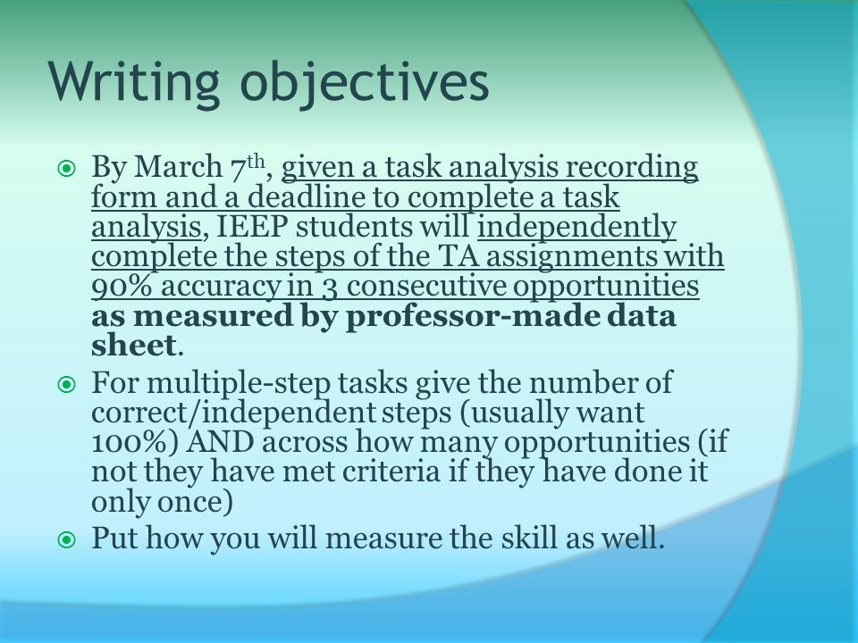 Writing objectives  By March 7 th, given a task analysis recording form and a deadline to complete a task analysis, IEEP students will independently complete the steps of the TA assignments with 90% accuracy in 3 consecutive opportunities as measured by professor-made data sheet.