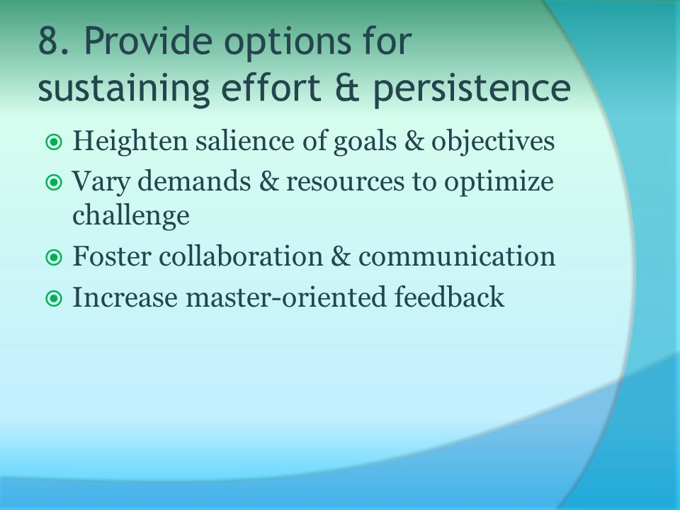 8. Provide options for sustaining effort & persistence  Heighten salience of goals & objectives  Vary demands & resources to optimize challenge  Fo