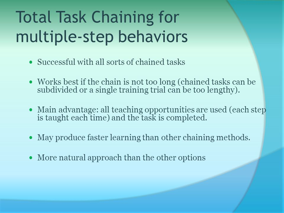 Total Task Chaining for multiple-step behaviors Successful with all sorts of chained tasks Works best if the chain is not too long (chained tasks can be subdivided or a single training trial can be too lengthy).