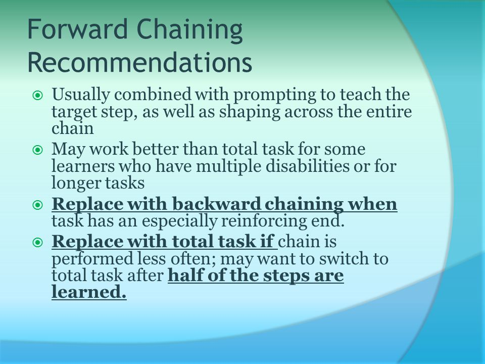 Forward Chaining Recommendations  Usually combined with prompting to teach the target step, as well as shaping across the entire chain  May work better than total task for some learners who have multiple disabilities or for longer tasks  Replace with backward chaining when task has an especially reinforcing end.
