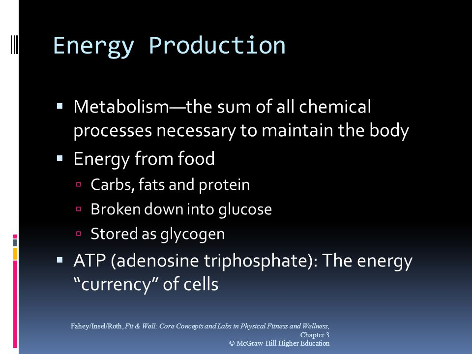 Energy Production  Metabolism—the sum of all chemical processes necessary to maintain the body  Energy from food  Carbs, fats and protein  Broken