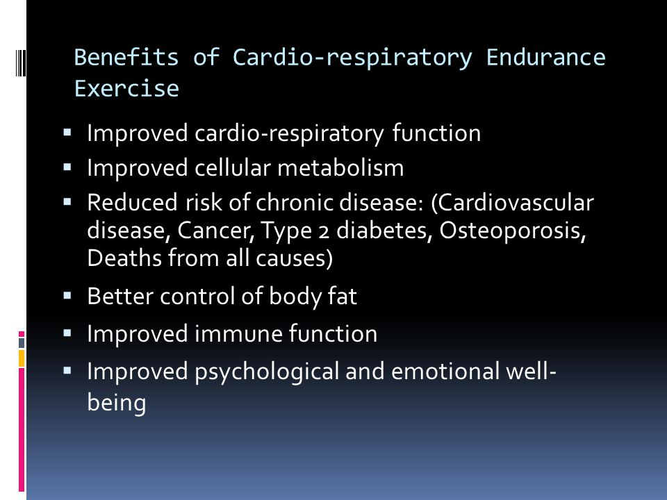 Benefits of Cardio-respiratory Endurance Exercise  Improved cardio-respiratory function  Improved cellular metabolism  Reduced risk of chronic dise
