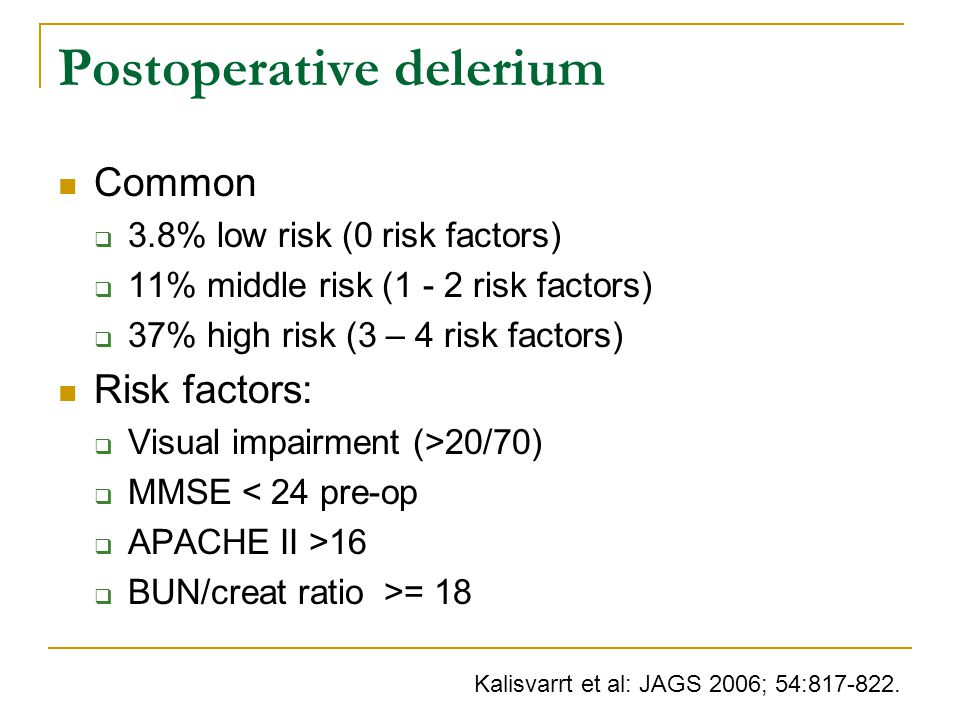 Postoperative delerium Common  3.8% low risk (0 risk factors)  11% middle risk (1 - 2 risk factors)  37% high risk (3 – 4 risk factors) Risk factors:  Visual impairment (>20/70)  MMSE < 24 pre-op  APACHE II >16  BUN/creat ratio >= 18 Kalisvarrt et al: JAGS 2006; 54:817-822.