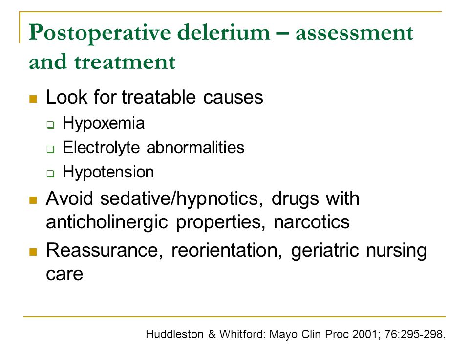 Postoperative delerium – assessment and treatment Look for treatable causes  Hypoxemia  Electrolyte abnormalities  Hypotension Avoid sedative/hypnotics, drugs with anticholinergic properties, narcotics Reassurance, reorientation, geriatric nursing care Huddleston & Whitford: Mayo Clin Proc 2001; 76:295-298.