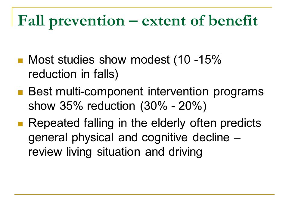 Fall prevention – extent of benefit Most studies show modest (10 -15% reduction in falls) Best multi-component intervention programs show 35% reduction (30% - 20%) Repeated falling in the elderly often predicts general physical and cognitive decline – review living situation and driving