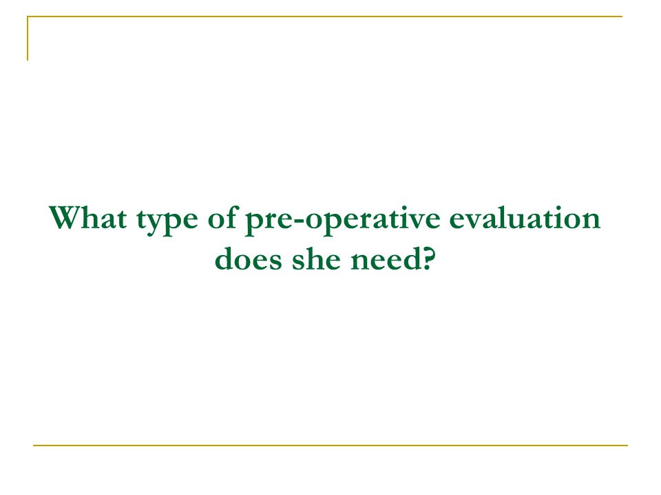 What type of pre-operative evaluation does she need?