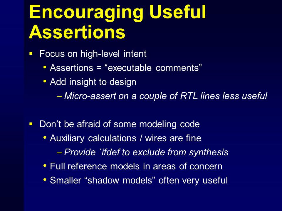 Encouraging Useful Assertions  Focus on high-level intent Assertions = executable comments Add insight to design –Micro-assert on a couple of RTL lines less useful  Don't be afraid of some modeling code Auxiliary calculations / wires are fine –Provide `ifdef to exclude from synthesis Full reference models in areas of concern Smaller shadow models often very useful