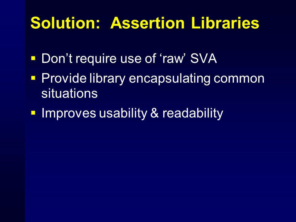 Solution: Assertion Libraries  Don't require use of 'raw' SVA  Provide library encapsulating common situations  Improves usability & readability