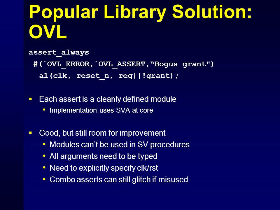 Popular Library Solution: OVL assert_always #(`OVL_ERROR,`OVL_ASSERT, Bogus grant ) a1(clk, reset_n, req||!grant);  Each assert is a cleanly defined module Implementation uses SVA at core  Good, but still room for improvement Modules can't be used in SV procedures All arguments need to be typed Need to explicitly specify clk/rst Combo asserts can still glitch if misused
