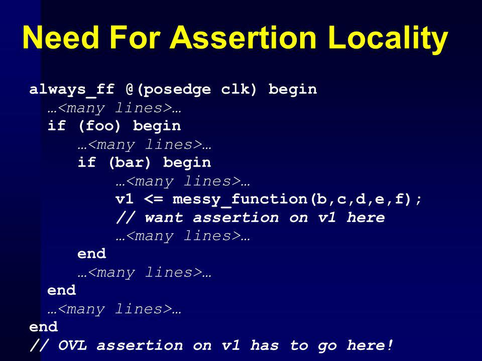 Need For Assertion Locality always_ff @(posedge clk) begin … if (foo) begin … if (bar) begin … … v1 <= messy_function(b,c,d,e,f); // want assertion on v1 here … … end … end … end // OVL assertion on v1 has to go here!