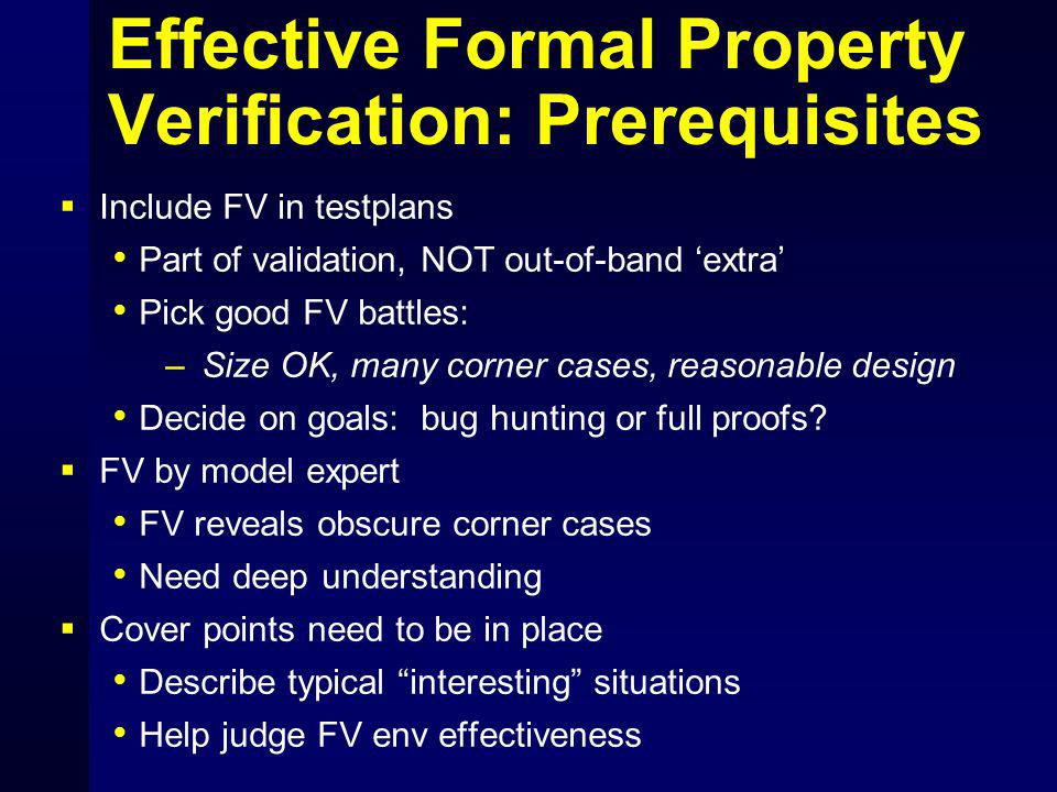 Effective Formal Property Verification: Prerequisites  Include FV in testplans Part of validation, NOT out-of-band 'extra' Pick good FV battles: – Size OK, many corner cases, reasonable design Decide on goals: bug hunting or full proofs.
