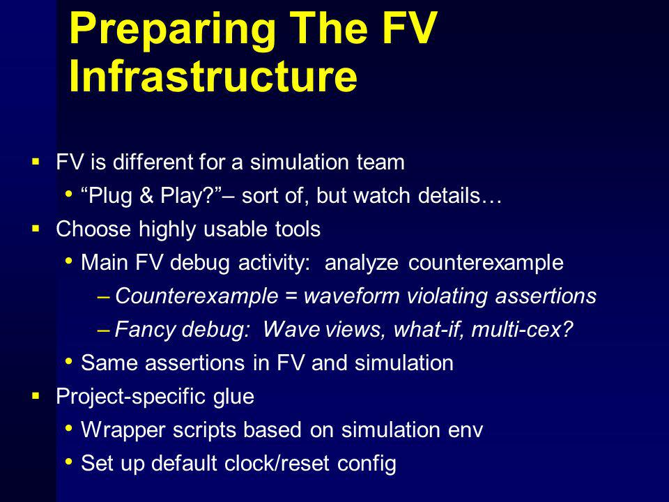 Preparing The FV Infrastructure  FV is different for a simulation team Plug & Play – sort of, but watch details…  Choose highly usable tools Main FV debug activity: analyze counterexample –Counterexample = waveform violating assertions –Fancy debug: Wave views, what-if, multi-cex.