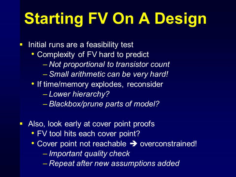 Starting FV On A Design  Initial runs are a feasibility test Complexity of FV hard to predict –Not proportional to transistor count –Small arithmetic can be very hard.