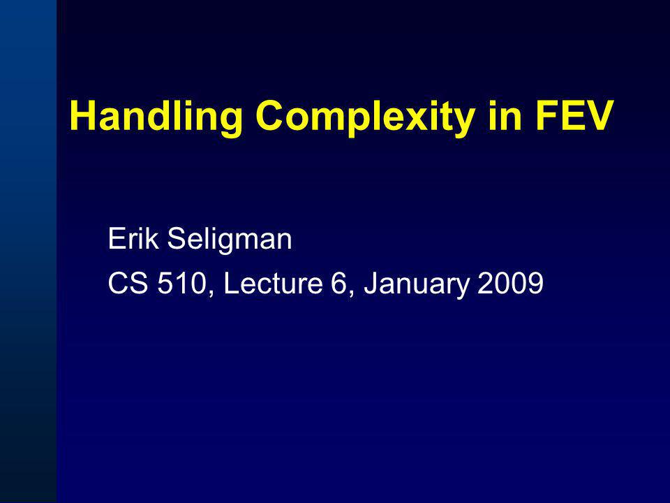 Handling Complexity in FEV Erik Seligman CS 510, Lecture 6, January 2009