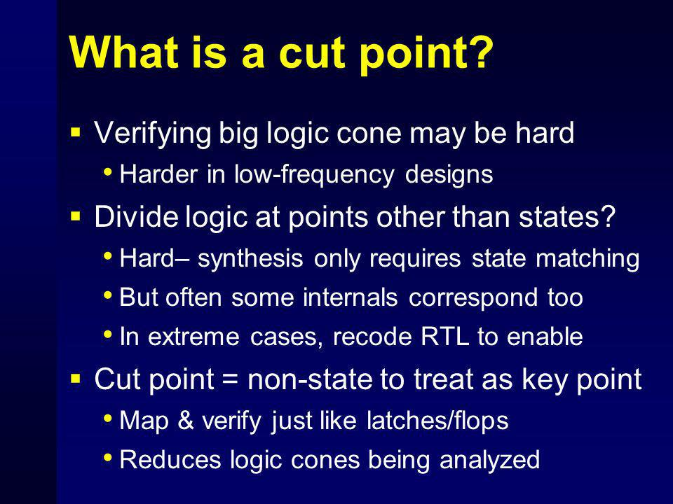 What is a cut point?  Verifying big logic cone may be hard Harder in low-frequency designs  Divide logic at points other than states? Hard– synthesi
