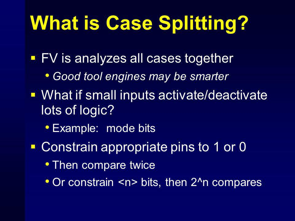 What is Case Splitting?  FV is analyzes all cases together Good tool engines may be smarter  What if small inputs activate/deactivate lots of logic?