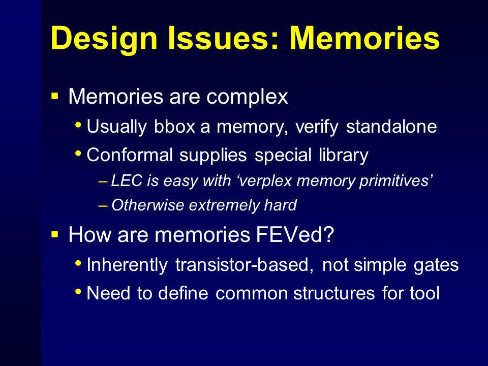 Design Issues: Memories  Memories are complex Usually bbox a memory, verify standalone Conformal supplies special library –LEC is easy with 'verplex