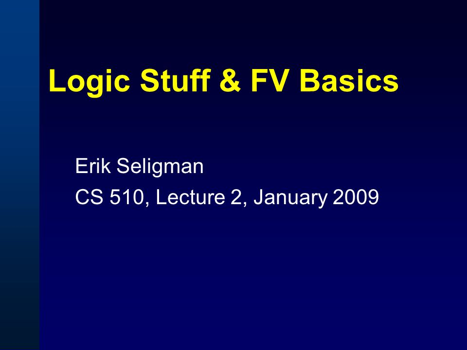 Goals of This Session  Review basics of boolean logic, and some fundamental FV algorithms Logic should just be a review for people in this class.