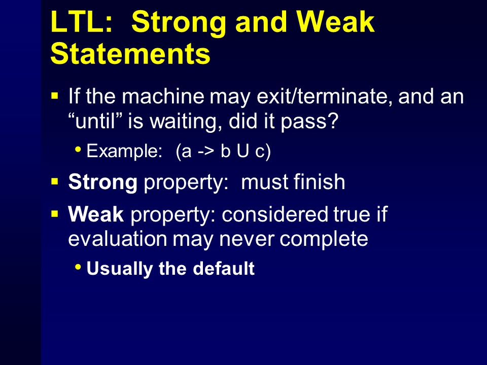 LTL: Strong and Weak Statements  If the machine may exit/terminate, and an until is waiting, did it pass.