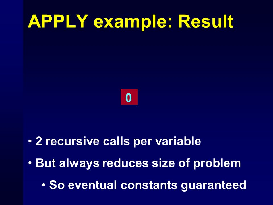 APPLY example: Result 0 2 recursive calls per variable But always reduces size of problem So eventual constants guaranteed