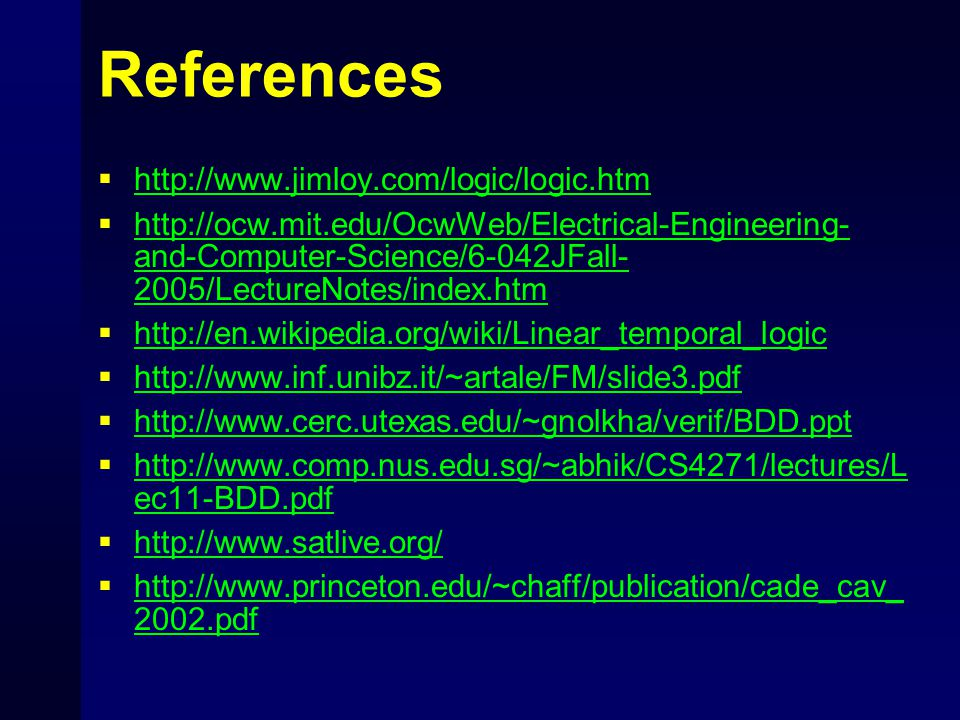 References  http://www.jimloy.com/logic/logic.htm http://www.jimloy.com/logic/logic.htm  http://ocw.mit.edu/OcwWeb/Electrical-Engineering- and-Computer-Science/6-042JFall- 2005/LectureNotes/index.htm http://ocw.mit.edu/OcwWeb/Electrical-Engineering- and-Computer-Science/6-042JFall- 2005/LectureNotes/index.htm  http://en.wikipedia.org/wiki/Linear_temporal_logic http://en.wikipedia.org/wiki/Linear_temporal_logic  http://www.inf.unibz.it/~artale/FM/slide3.pdf http://www.inf.unibz.it/~artale/FM/slide3.pdf  http://www.cerc.utexas.edu/~gnolkha/verif/BDD.ppt http://www.cerc.utexas.edu/~gnolkha/verif/BDD.ppt  http://www.comp.nus.edu.sg/~abhik/CS4271/lectures/L ec11-BDD.pdf http://www.comp.nus.edu.sg/~abhik/CS4271/lectures/L ec11-BDD.pdf  http://www.satlive.org/ http://www.satlive.org/  http://www.princeton.edu/~chaff/publication/cade_cav_ 2002.pdf http://www.princeton.edu/~chaff/publication/cade_cav_ 2002.pdf
