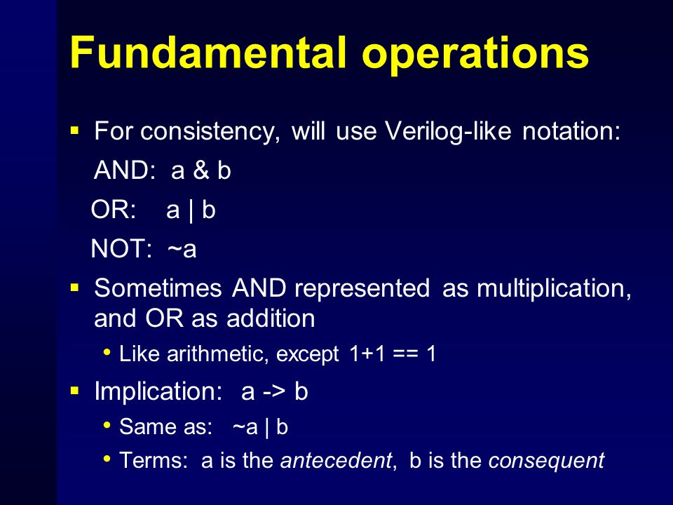 Fundamental operations  For consistency, will use Verilog-like notation: AND: a & b OR: a | b NOT: ~a  Sometimes AND represented as multiplication, and OR as addition Like arithmetic, except 1+1 == 1  Implication: a -> b Same as: ~a | b Terms: a is the antecedent, b is the consequent