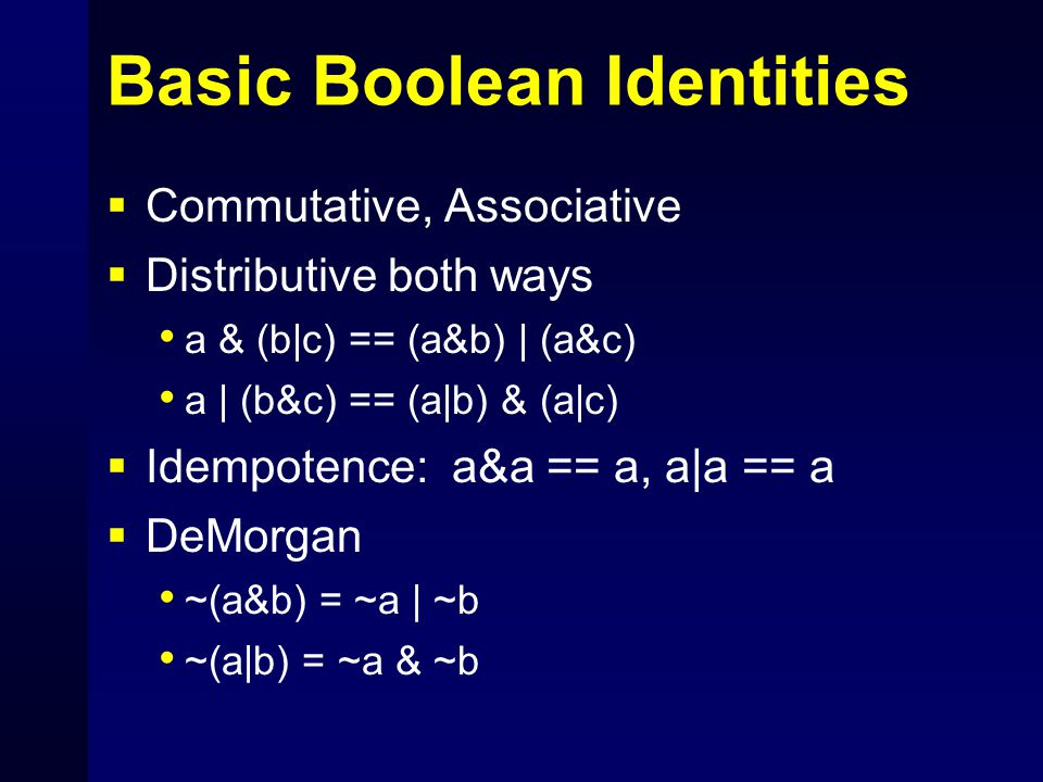 Basic Boolean Identities  Commutative, Associative  Distributive both ways a & (b|c) == (a&b) | (a&c) a | (b&c) == (a|b) & (a|c)  Idempotence: a&a