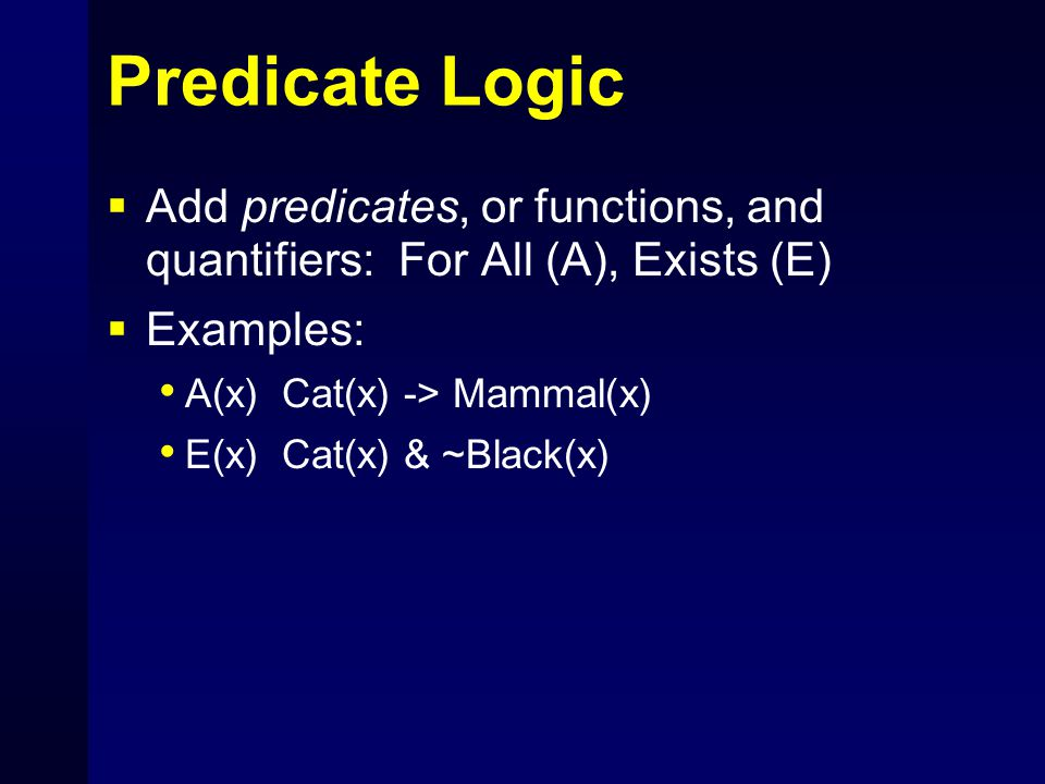 Predicate Logic  Add predicates, or functions, and quantifiers: For All (A), Exists (E)  Examples: A(x) Cat(x) -> Mammal(x) E(x) Cat(x) & ~Black(x)