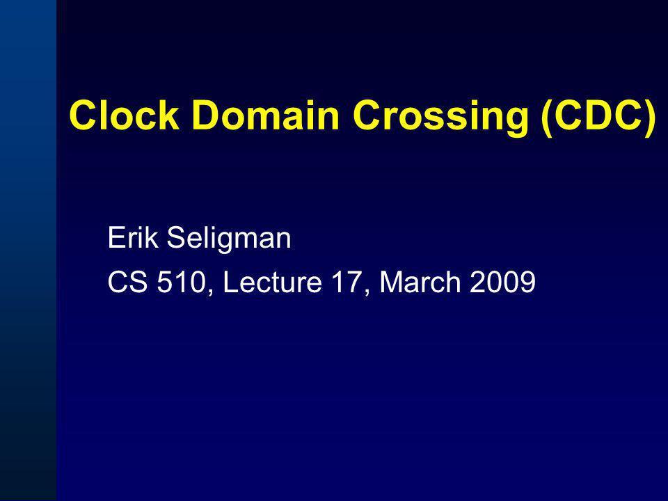 Clock Domain Crossing (CDC) Erik Seligman CS 510, Lecture 17, March 2009