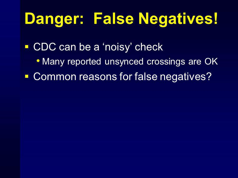Danger: False Negatives!  CDC can be a 'noisy' check Many reported unsynced crossings are OK  Common reasons for false negatives?