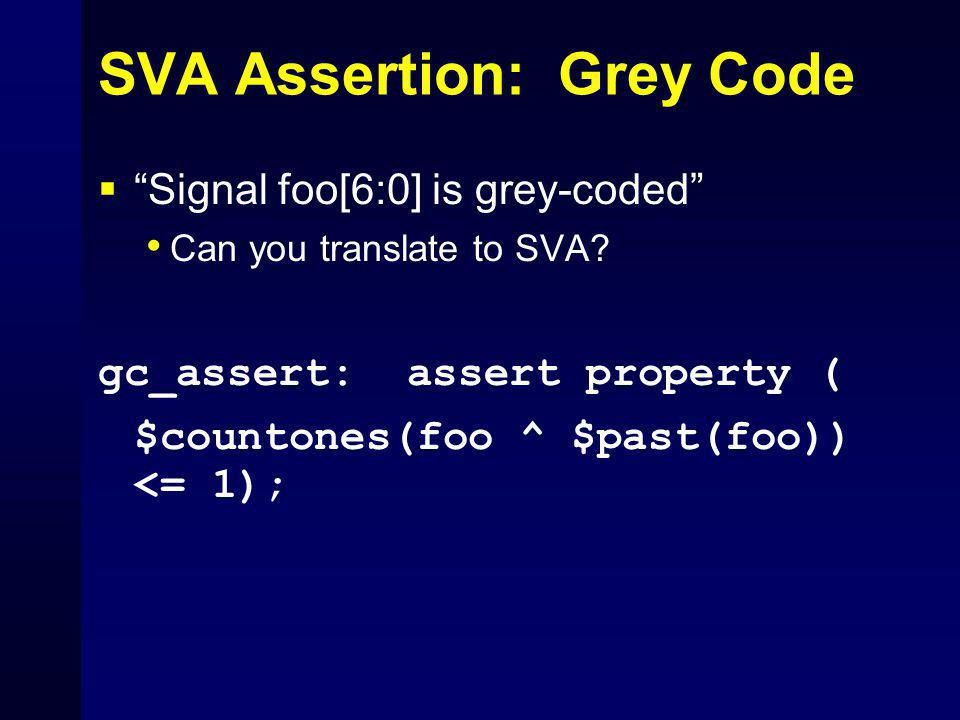 "SVA Assertion: Grey Code  ""Signal foo[6:0] is grey-coded"" Can you translate to SVA? gc_assert: assert property ( $countones(foo ^ $past(foo)) <= 1);"