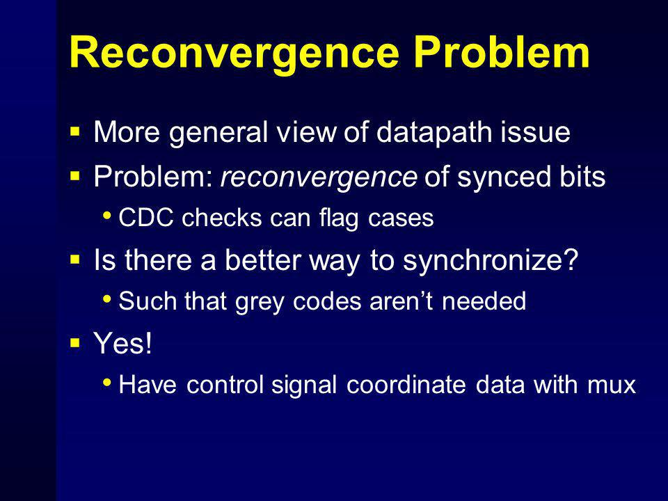 Reconvergence Problem  More general view of datapath issue  Problem: reconvergence of synced bits CDC checks can flag cases  Is there a better way