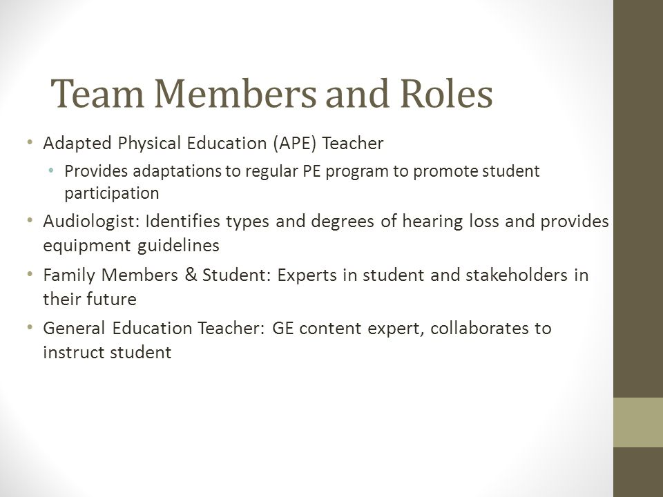 Team Members and Roles Adapted Physical Education (APE) Teacher Provides adaptations to regular PE program to promote student participation Audiologist: Identifies types and degrees of hearing loss and provides equipment guidelines Family Members & Student: Experts in student and stakeholders in their future General Education Teacher: GE content expert, collaborates to instruct student
