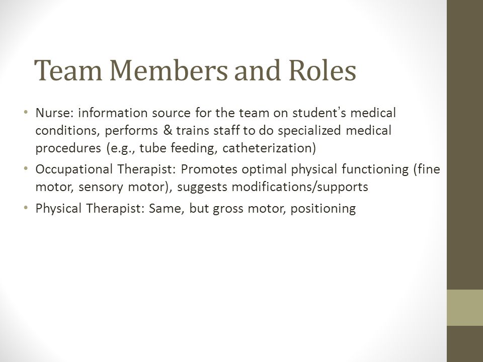 Team Members and Roles Nurse: information source for the team on student's medical conditions, performs & trains staff to do specialized medical procedures (e.g., tube feeding, catheterization) Occupational Therapist: Promotes optimal physical functioning (fine motor, sensory motor), suggests modifications/supports Physical Therapist: Same, but gross motor, positioning