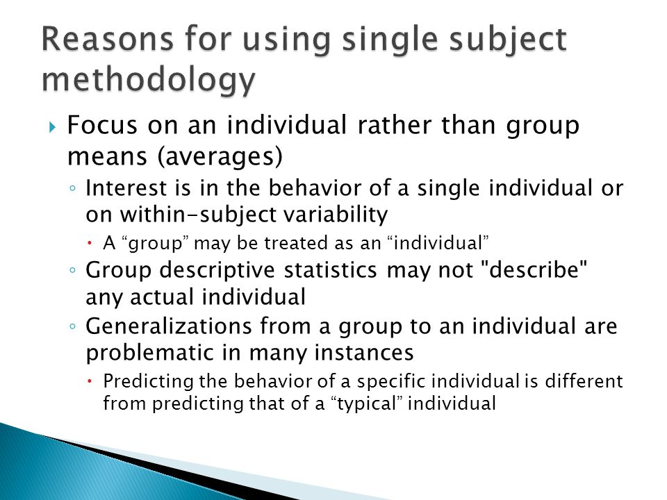  Focus on an individual rather than group means (averages) ◦ Interest is in the behavior of a single individual or on within-subject variability  A group may be treated as an individual ◦ Group descriptive statistics may not describe any actual individual ◦ Generalizations from a group to an individual are problematic in many instances  Predicting the behavior of a specific individual is different from predicting that of a typical individual