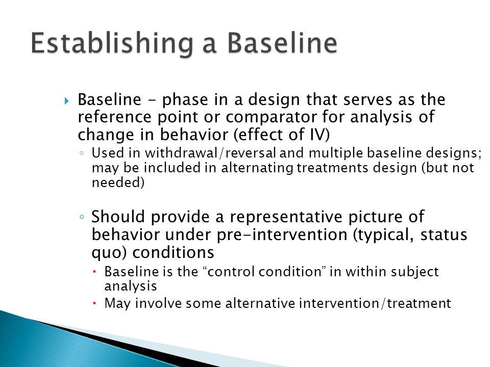  Baseline - phase in a design that serves as the reference point or comparator for analysis of change in behavior (effect of IV) ◦ Used in withdrawal/reversal and multiple baseline designs; may be included in alternating treatments design (but not needed) ◦ Should provide a representative picture of behavior under pre-intervention (typical, status quo) conditions  Baseline is the control condition in within subject analysis  May involve some alternative intervention/treatment