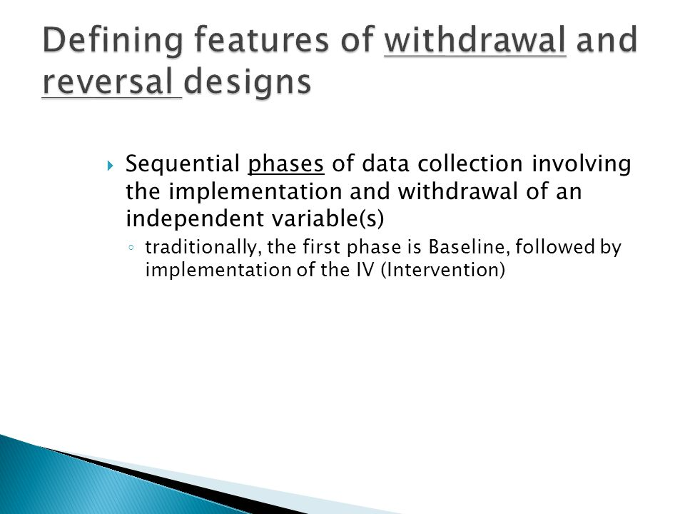  Sequential phases of data collection involving the implementation and withdrawal of an independent variable(s) ◦ traditionally, the first phase is Baseline, followed by implementation of the IV (Intervention)