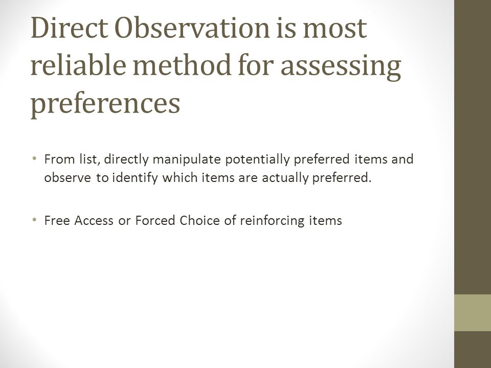 Direct Observation is most reliable method for assessing preferences From list, directly manipulate potentially preferred items and observe to identify which items are actually preferred.